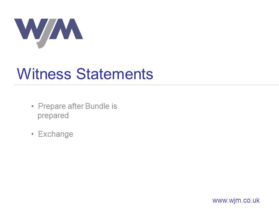 Witness Statements www.wjm.co.uk Prepare after Bundle is prepared Exchange