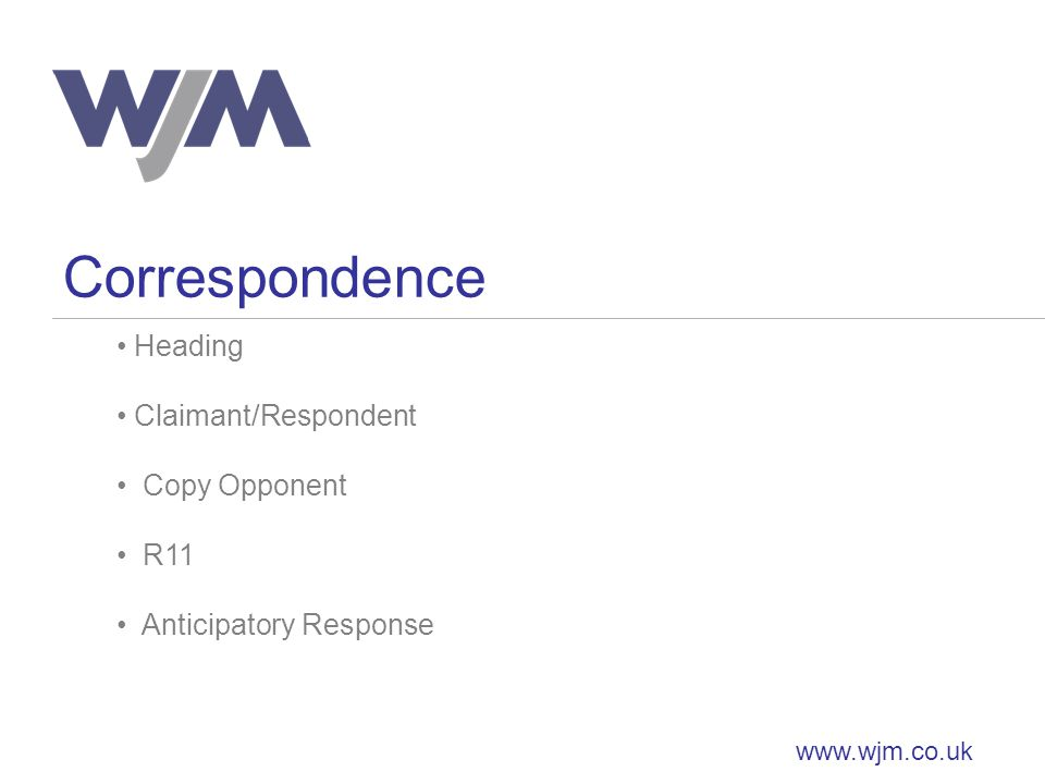 Correspondence www.wjm.co.uk Heading Claimant/Respondent Copy Opponent R11 Anticipatory Response