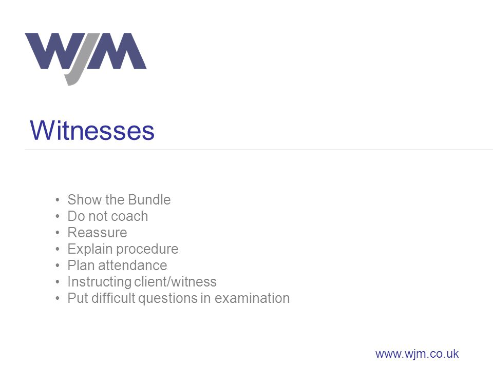 Witnesses www.wjm.co.uk Show the Bundle Do not coach Reassure Explain procedure Plan attendance Instructing client/witness Put difficult questions in examination