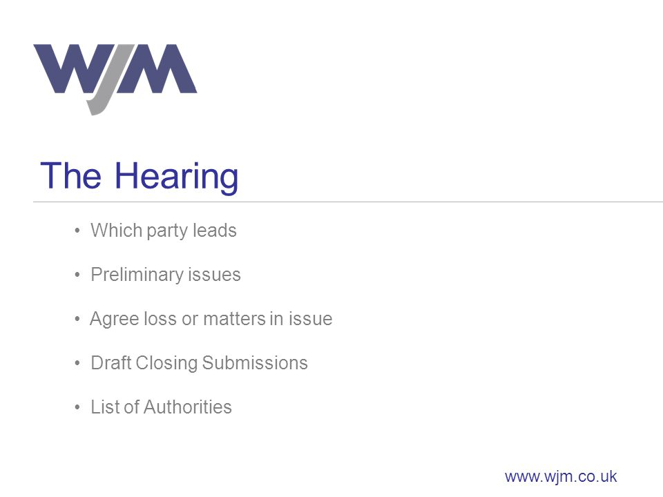 The Hearing www.wjm.co.uk Which party leads Preliminary issues Agree loss or matters in issue Draft Closing Submissions List of Authorities