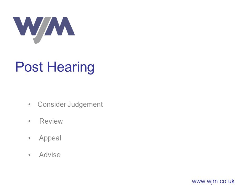 Post Hearing www.wjm.co.uk Consider Judgement Review Appeal Advise