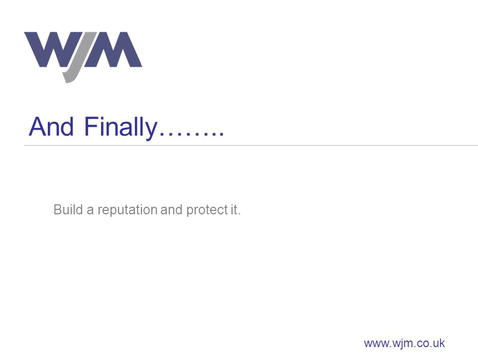 And Finally…….. www.wjm.co.uk Build a reputation and protect it.