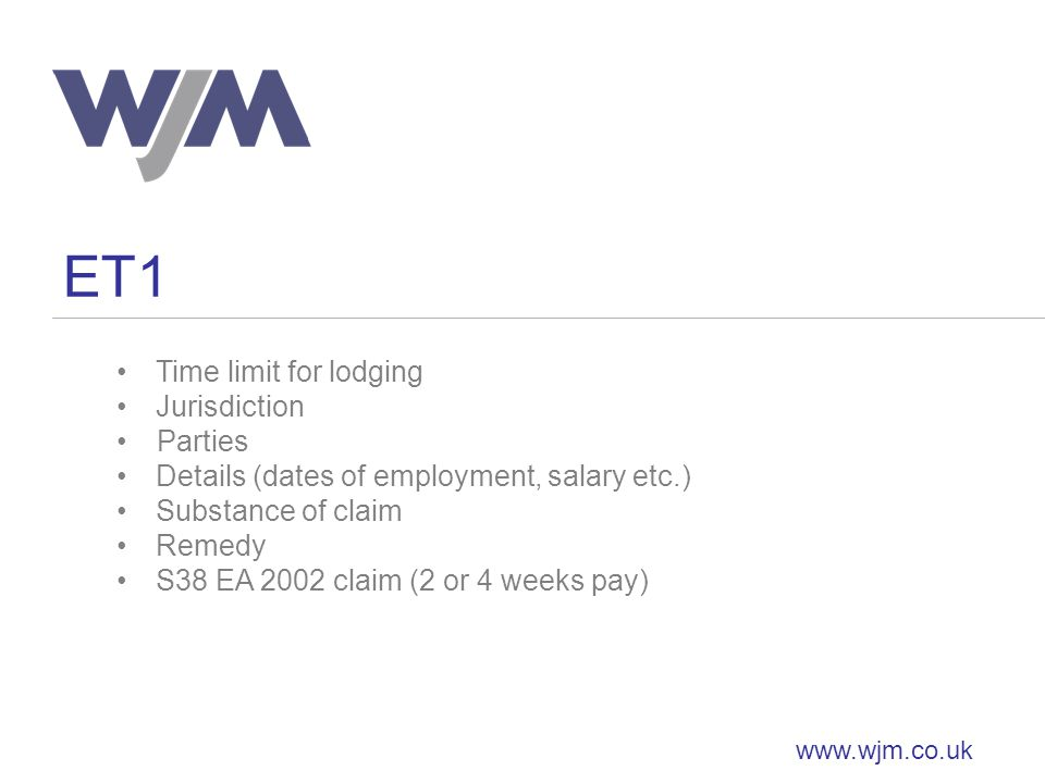 ET1 www.wjm.co.uk Time limit for lodging Jurisdiction Parties Details (dates of employment, salary etc.) Substance of claim Remedy S38 EA 2002 claim (2 or 4 weeks pay)