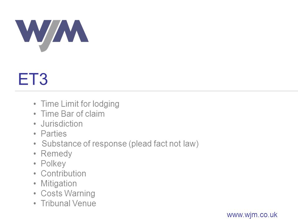 ET3 www.wjm.co.uk Time Limit for lodging Time Bar of claim Jurisdiction Parties Substance of response (plead fact not law) Remedy Polkey Contribution Mitigation Costs Warning Tribunal Venue