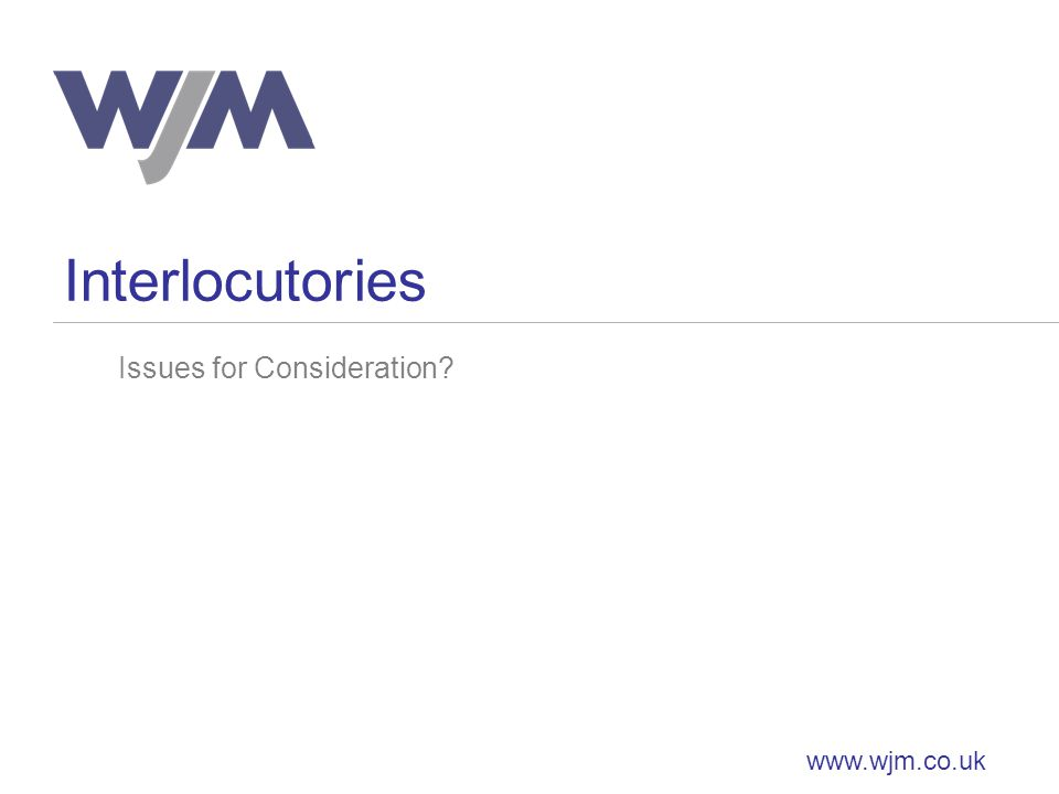 Interlocutories www.wjm.co.uk Issues for Consideration