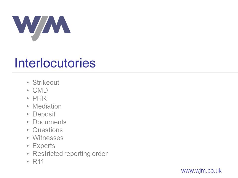 Interlocutories www.wjm.co.uk Strikeout CMD PHR Mediation Deposit Documents Questions Witnesses Experts Restricted reporting order R11