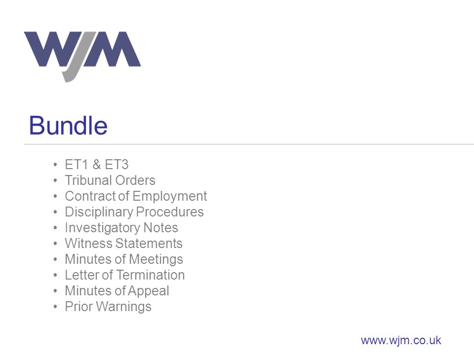 Bundle www.wjm.co.uk ET1 & ET3 Tribunal Orders Contract of Employment Disciplinary Procedures Investigatory Notes Witness Statements Minutes of Meetings Letter of Termination Minutes of Appeal Prior Warnings