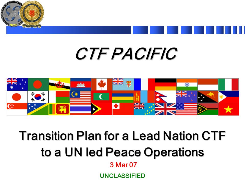 CTF PACIFIC 3 Mar 07 Transition Plan for a Lead Nation CTF to a UN led Peace Operations UNCLASSIFIED