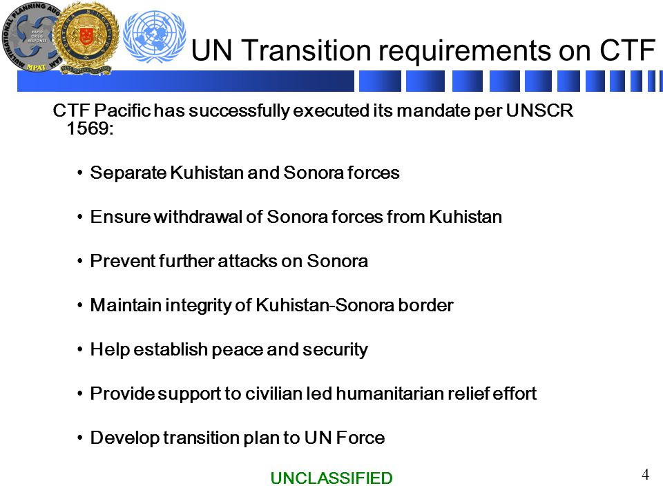 UNCLASSIFIED 4 UN Transition requirements on CTF CTF Pacific has successfully executed its mandate per UNSCR 1569: Separate Kuhistan and Sonora forces