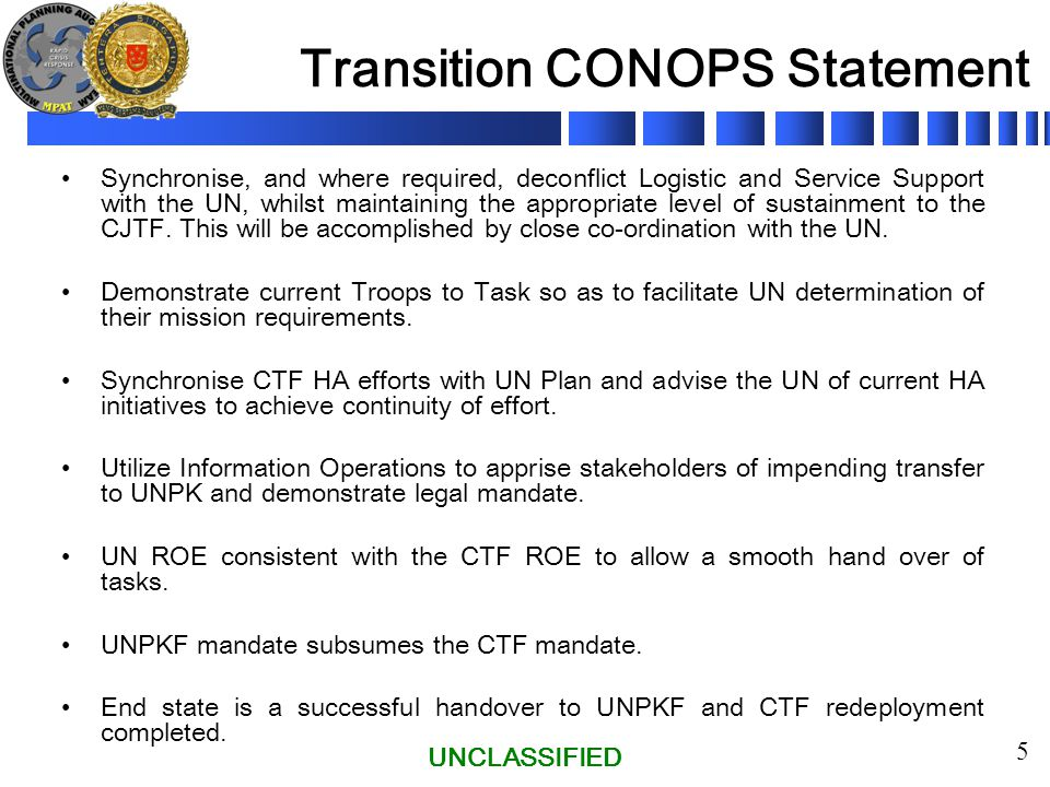 UNCLASSIFIED 5 Transition CONOPS Statement Synchronise, and where required, deconflict Logistic and Service Support with the UN, whilst maintaining the appropriate level of sustainment to the CJTF.