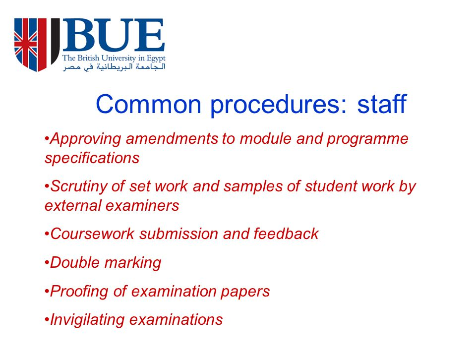 Common procedures: staff Approving amendments to module and programme specifications Scrutiny of set work and samples of student work by external examiners Coursework submission and feedback Double marking Proofing of examination papers Invigilating examinations