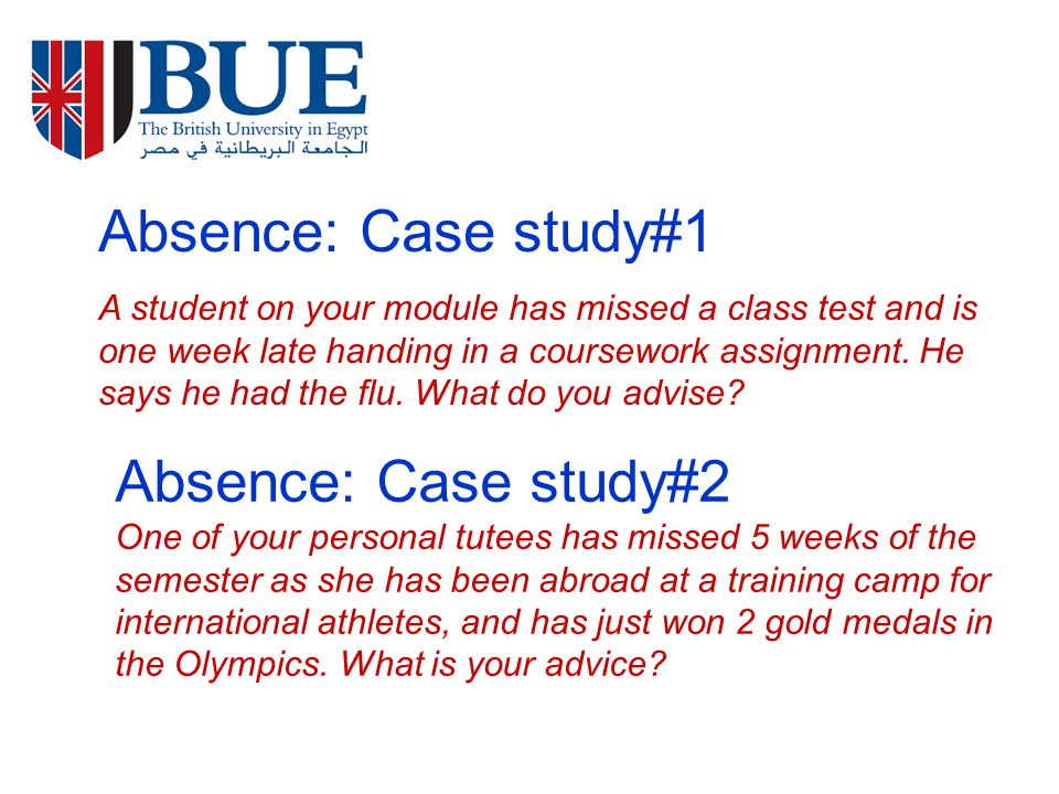Absence: Case study#1 A student on your module has missed a class test and is one week late handing in a coursework assignment.