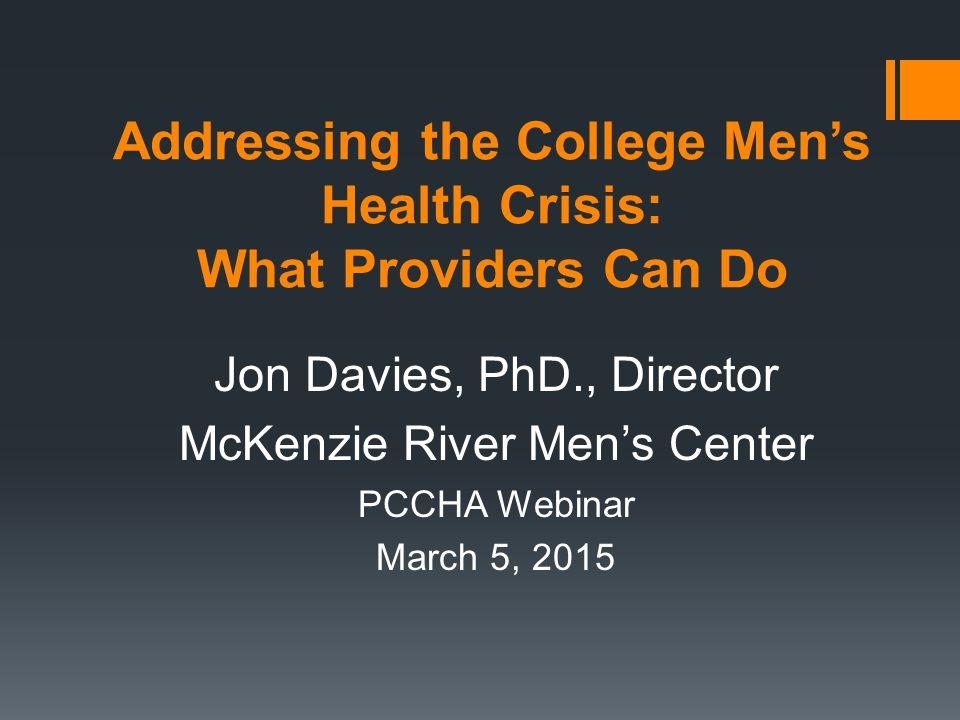Addressing the College Men's Health Crisis: What Providers Can Do Jon Davies, PhD., Director McKenzie River Men's Center PCCHA Webinar March 5, 2015