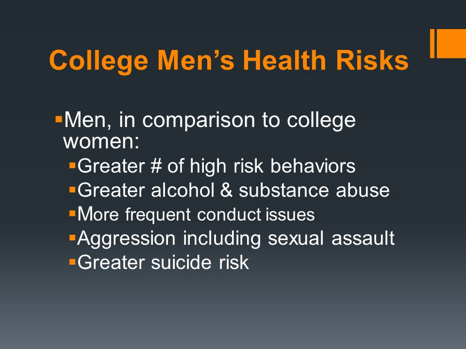 College Men's Health Risks  Men, in comparison to college women:  Greater # of high risk behaviors  Greater alcohol & substance abuse  M ore frequent conduct issues  Aggression including sexual assault  Greater suicide risk
