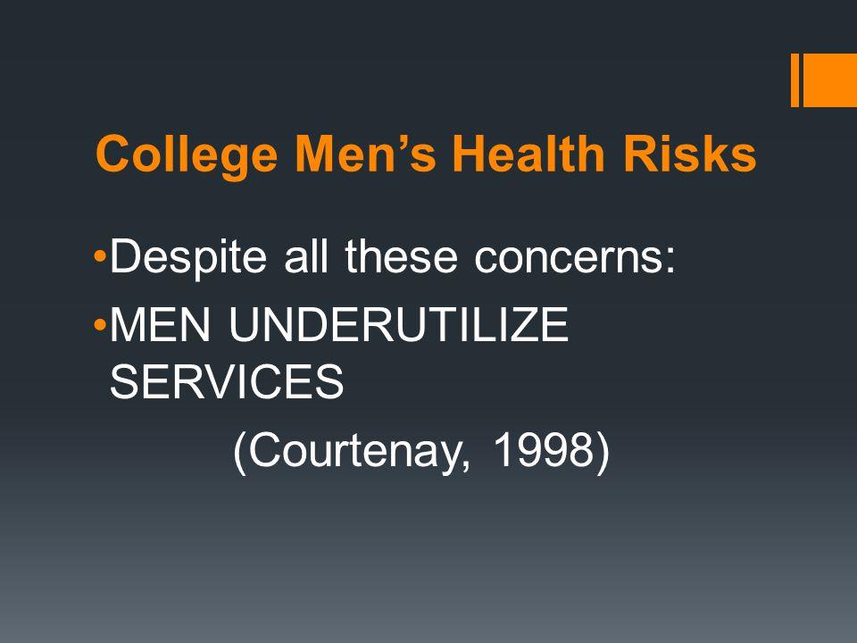 College Men's Health Risks Despite all these concerns: MEN UNDERUTILIZE SERVICES (Courtenay, 1998)