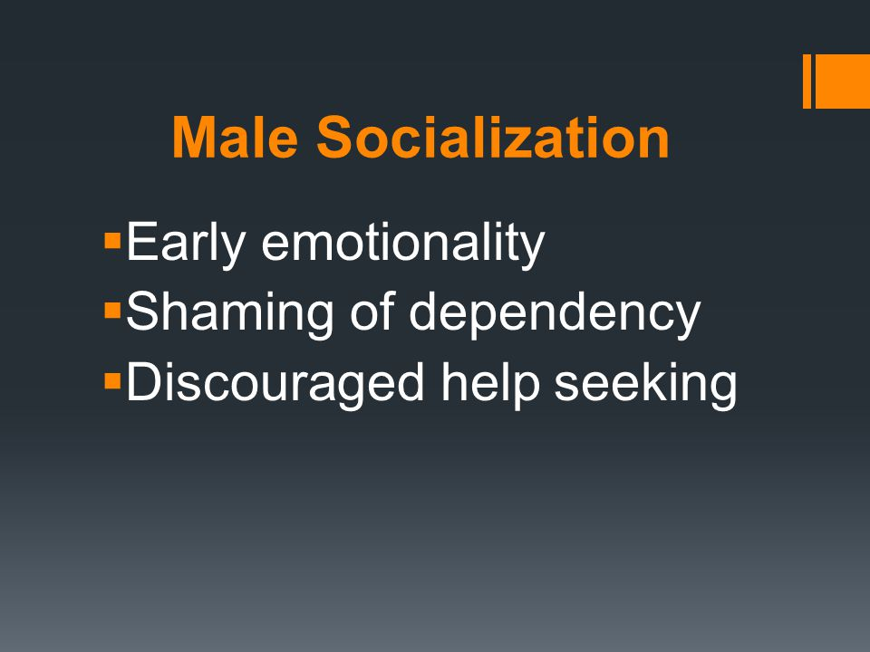 Male Socialization  Early emotionality  Shaming of dependency  Discouraged help seeking