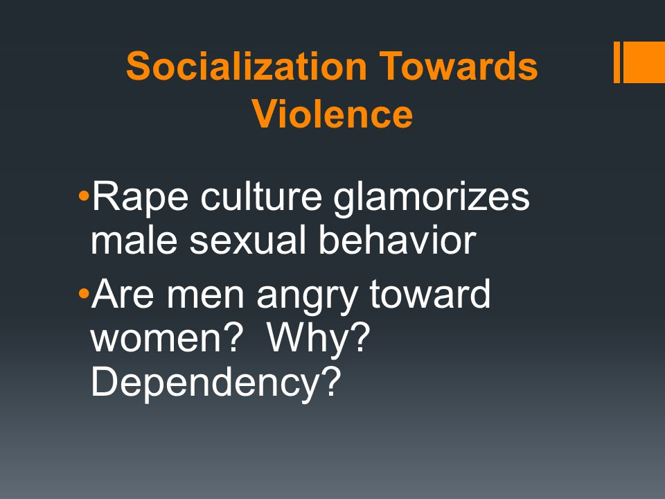 Socialization Towards Violence Rape culture glamorizes male sexual behavior Are men angry toward women.