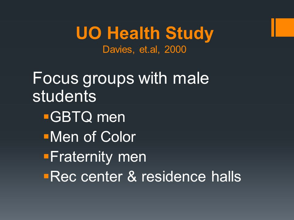 UO Health Study Davies, et.al, 2000 Focus groups with male students  GBTQ men  Men of Color  Fraternity men  Rec center & residence halls