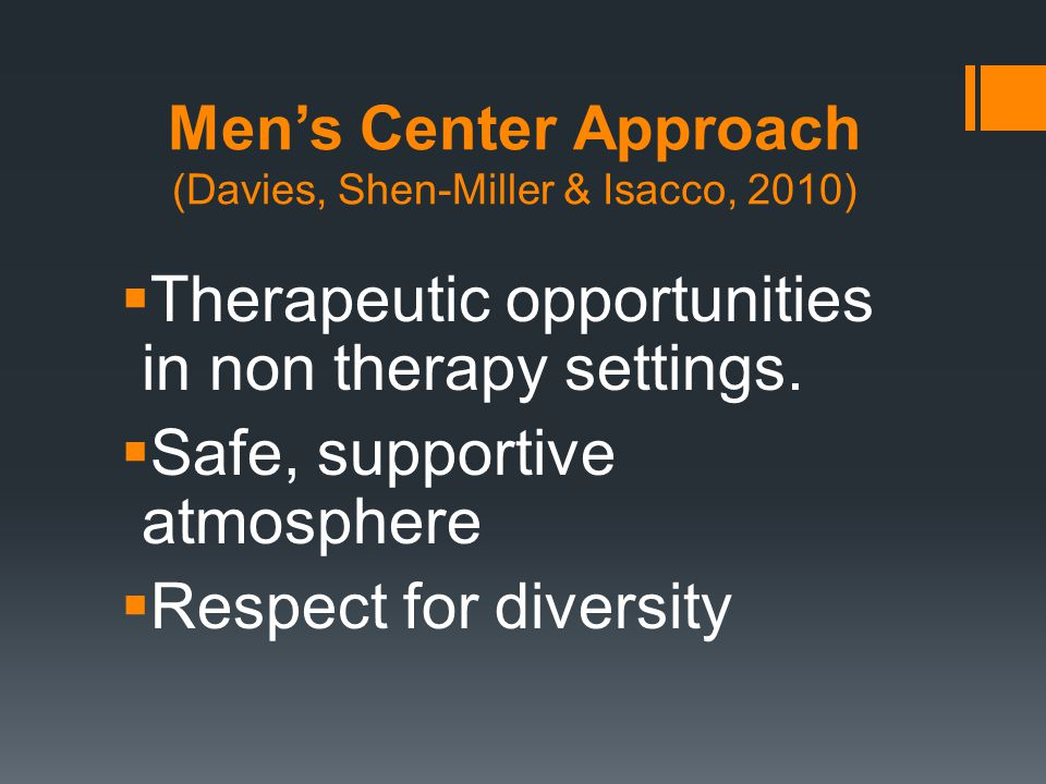 Men's Center Approach (Davies, Shen-Miller & Isacco, 2010)  Therapeutic opportunities in non therapy settings.