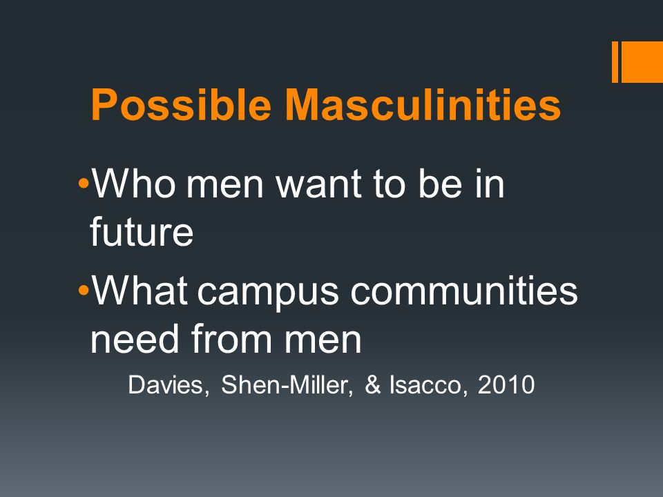 Possible Masculinities Who men want to be in future What campus communities need from men Davies, Shen-Miller, & Isacco, 2010