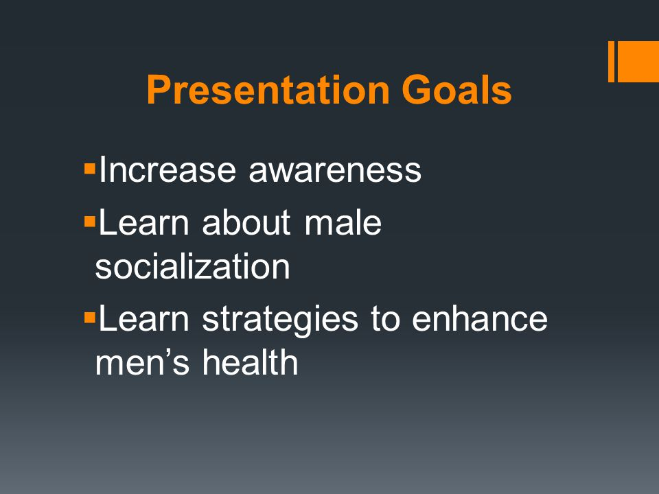 Presentation Goals  Increase awareness  Learn about male socialization  Learn strategies to enhance men's health