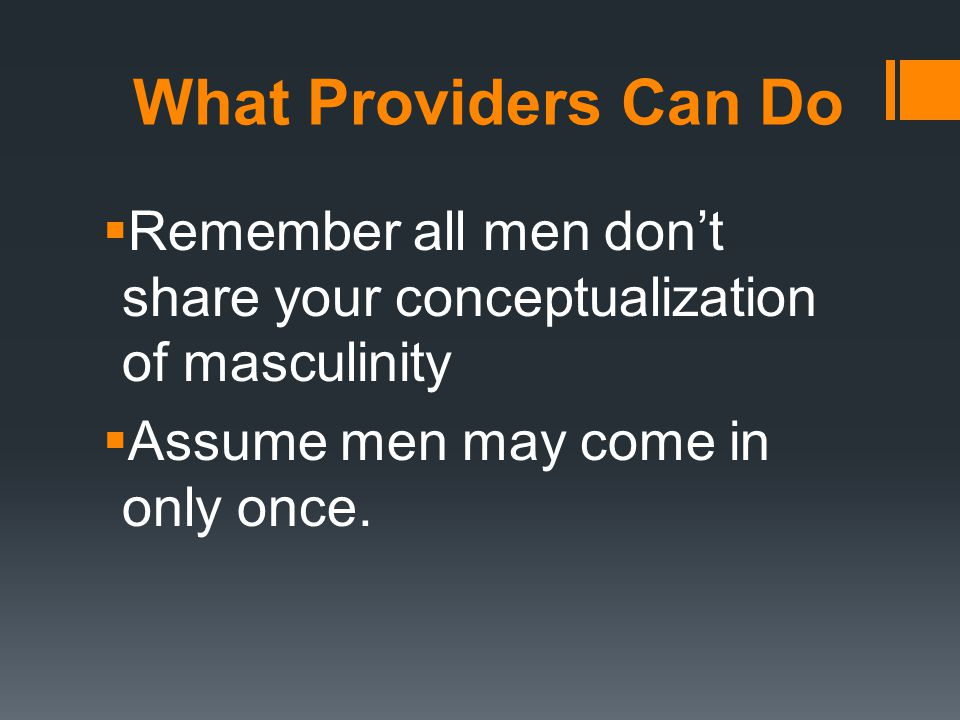 What Providers Can Do  Remember all men don't share your conceptualization of masculinity  Assume men may come in only once.