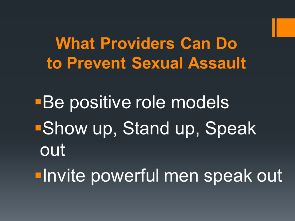 What Providers Can Do to Prevent Sexual Assault  Be positive role models  Show up, Stand up, Speak out  Invite powerful men speak out