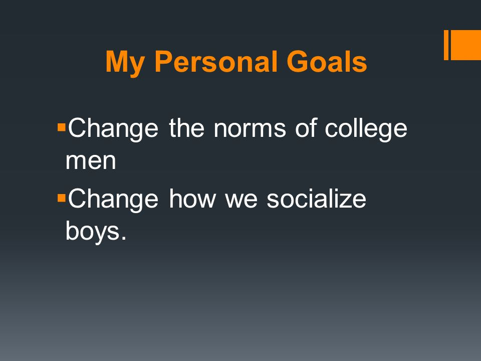 My Personal Goals  Change the norms of college men  Change how we socialize boys.