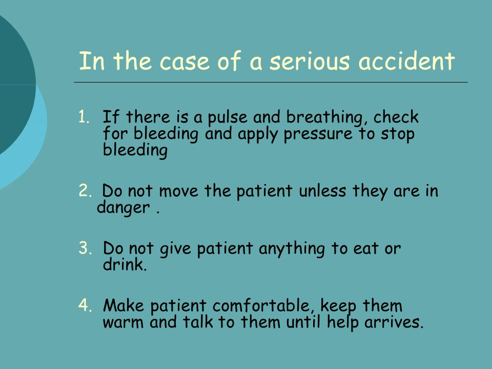 In the case of a serious accident 1.If there is a pulse and breathing, check for bleeding and apply pressure to stop bleeding 2. Do not move the patie