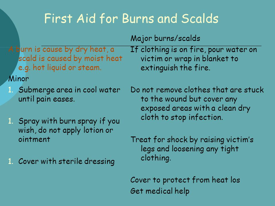 First Aid for Burns and Scalds A burn is cause by dry heat, a scald is caused by moist heat e.g. hot liquid or steam. Minor 1.Submerge area in cool wa