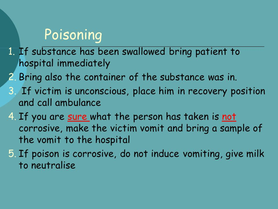 Poisoning 1.If substance has been swallowed bring patient to hospital immediately 2.Bring also the container of the substance was in. 3. If victim is