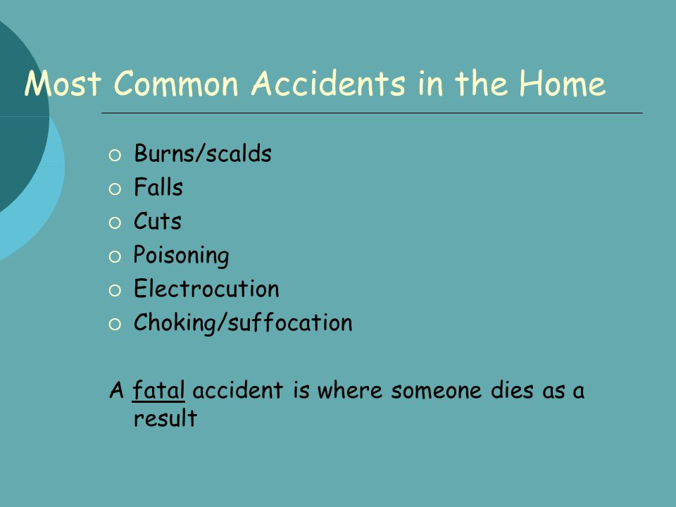 Most Common Accidents in the Home  Burns/scalds  Falls  Cuts  Poisoning  Electrocution  Choking/suffocation A fatal accident is where someone di