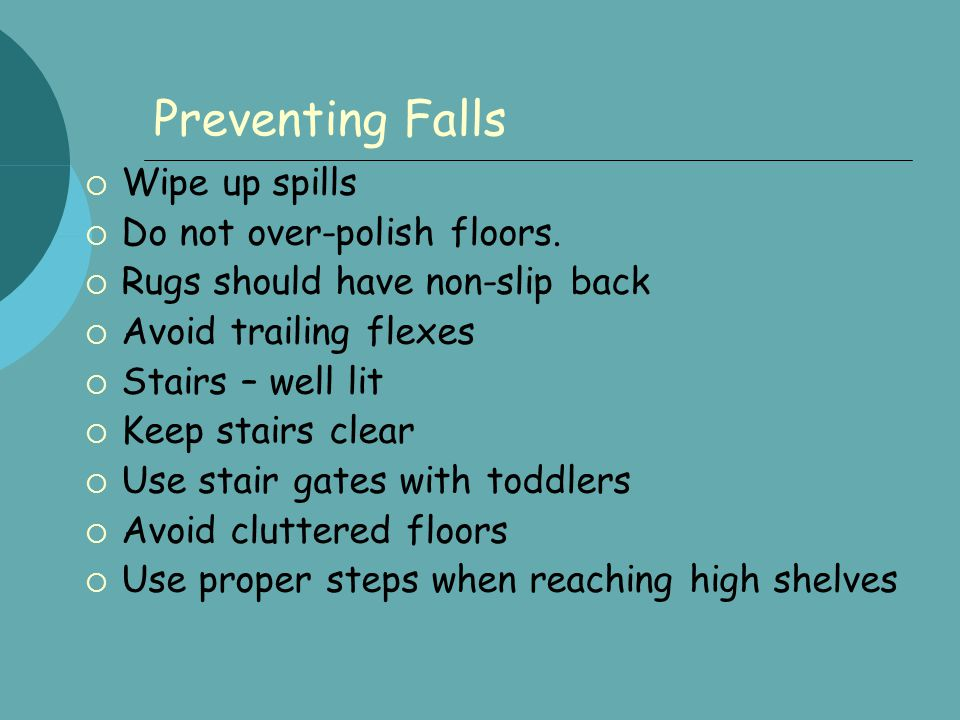 Preventing Falls  Wipe up spills  Do not over-polish floors.  Rugs should have non-slip back  Avoid trailing flexes  Stairs – well lit  Keep sta