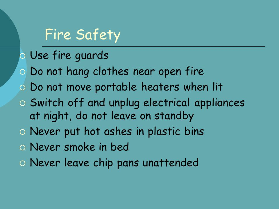 Fire Safety  Use fire guards  Do not hang clothes near open fire  Do not move portable heaters when lit  Switch off and unplug electrical applianc