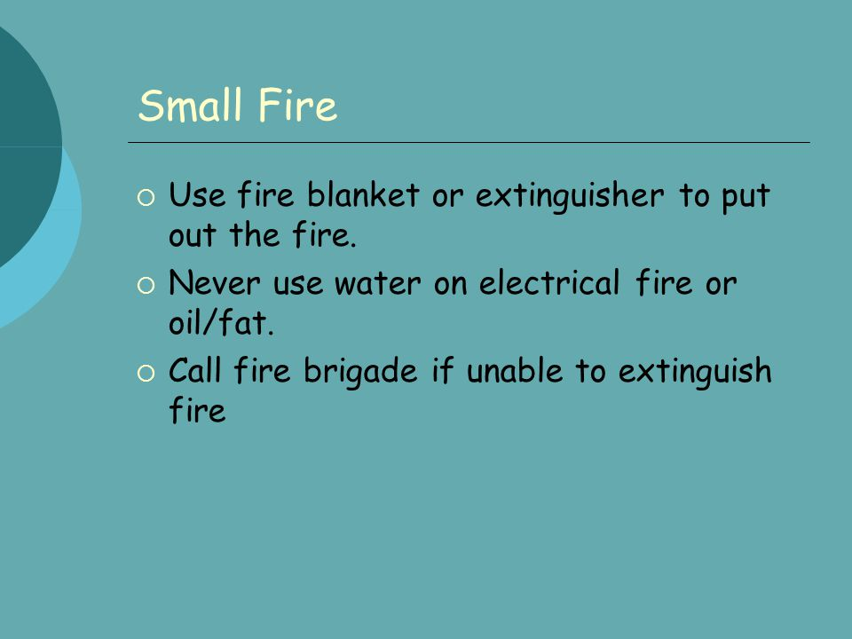 Larger Fires  Raise the alarm  Get everyone out of the house closing windows and doors if possible  Never re-enter burning building  Call fire brigade