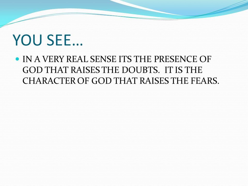 YOU SEE… IN A VERY REAL SENSE ITS THE PRESENCE OF GOD THAT RAISES THE DOUBTS. IT IS THE CHARACTER OF GOD THAT RAISES THE FEARS.