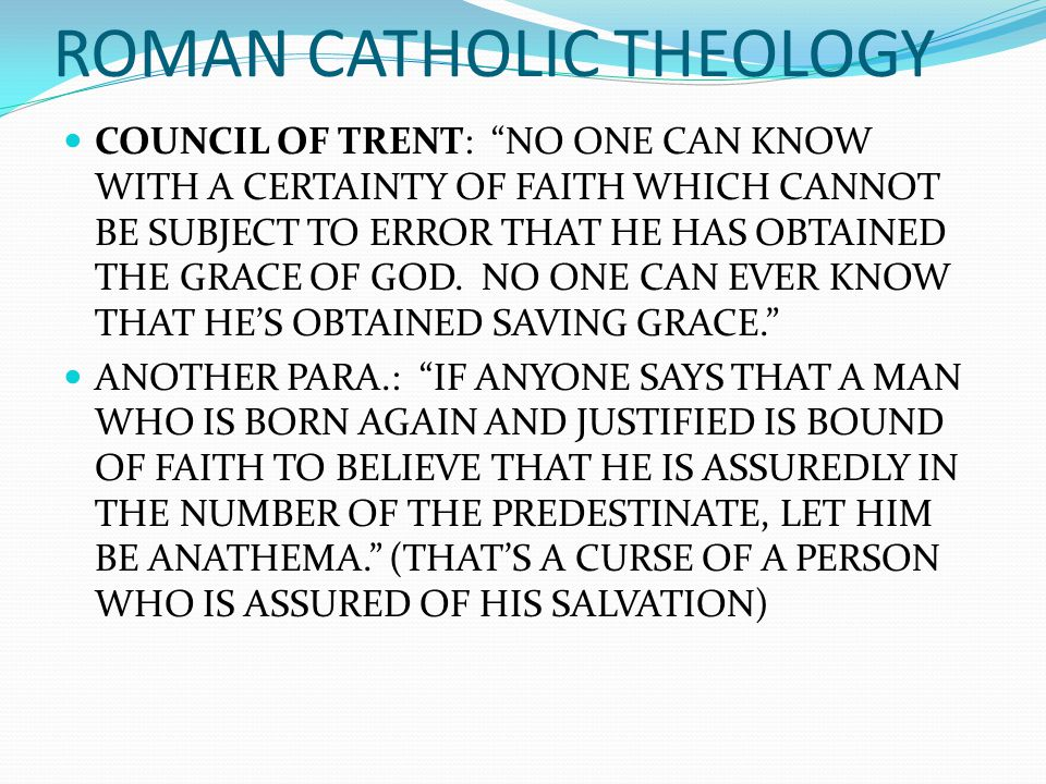 "COUNCIL OF TRENT: ""NO ONE CAN KNOW WITH A CERTAINTY OF FAITH WHICH CANNOT BE SUBJECT TO ERROR THAT HE HAS OBTAINED THE GRACE OF GOD. NO ONE CAN EVER K"