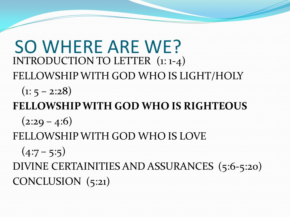 SO WHERE ARE WE? INTRODUCTION TO LETTER (1: 1-4) FELLOWSHIP WITH GOD WHO IS LIGHT/HOLY (1: 5 – 2:28) FELLOWSHIP WITH GOD WHO IS RIGHTEOUS (2:29 – 4:6)