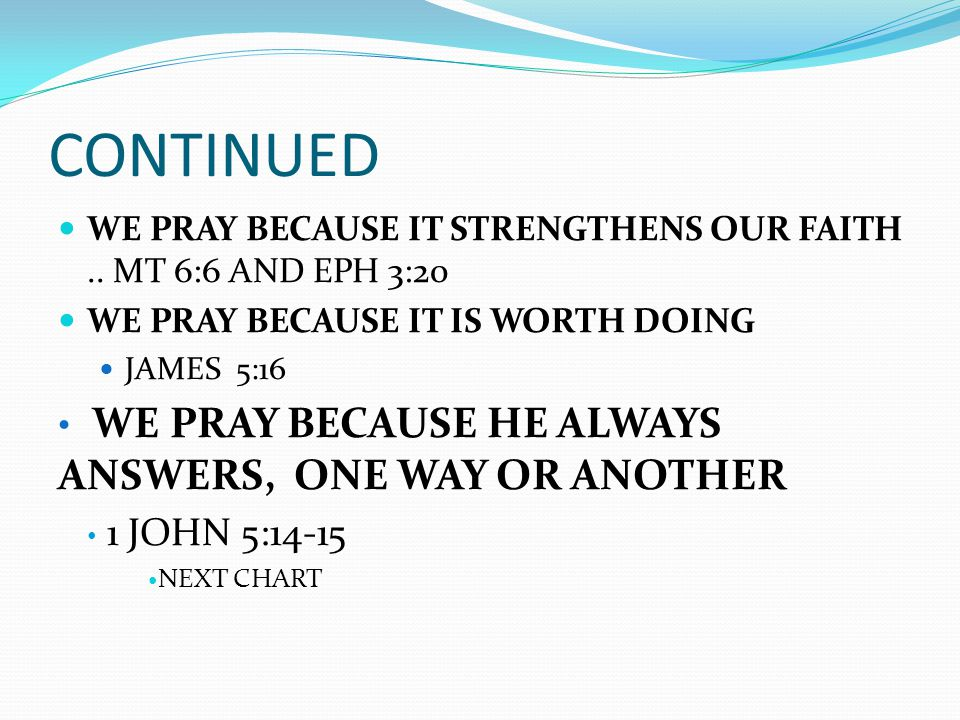 CONTINUED WE PRAY BECAUSE IT STRENGTHENS OUR FAITH.. MT 6:6 AND EPH 3:20 WE PRAY BECAUSE IT IS WORTH DOING JAMES 5:16 WE PRAY BECAUSE HE ALWAYS ANSWER