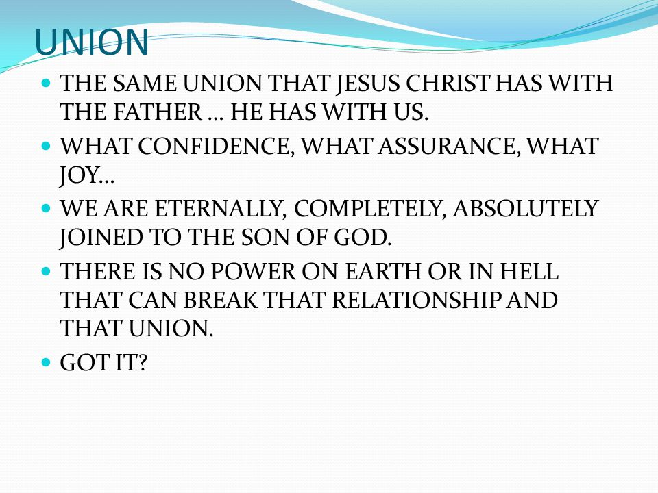 UNION THE SAME UNION THAT JESUS CHRIST HAS WITH THE FATHER … HE HAS WITH US. WHAT CONFIDENCE, WHAT ASSURANCE, WHAT JOY… WE ARE ETERNALLY, COMPLETELY,