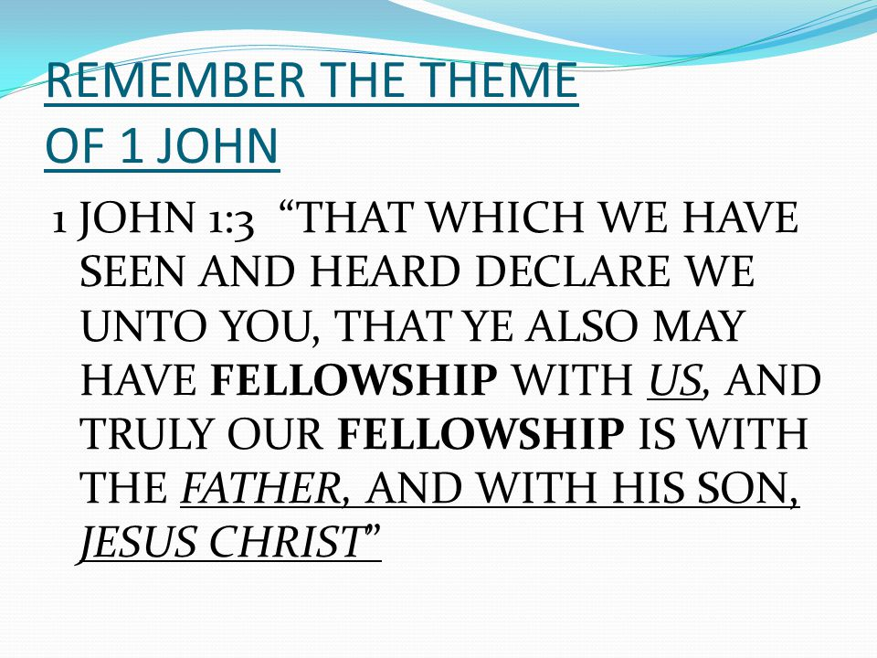 "REMEMBER THE THEME OF 1 JOHN 1 JOHN 1:3 ""THAT WHICH WE HAVE SEEN AND HEARD DECLARE WE UNTO YOU, THAT YE ALSO MAY HAVE FELLOWSHIP WITH US, AND TRULY OU"