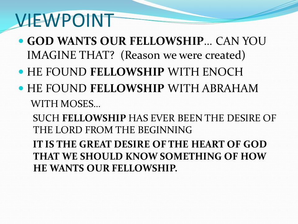 VIEWPOINT GOD WANTS OUR FELLOWSHIP… CAN YOU IMAGINE THAT? (Reason we were created) HE FOUND FELLOWSHIP WITH ENOCH HE FOUND FELLOWSHIP WITH ABRAHAM WIT