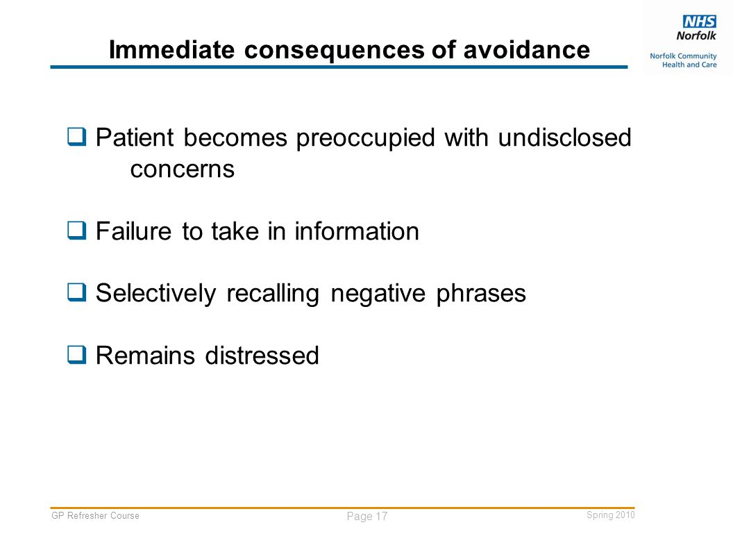 GP Refresher Course Page 17 Spring 2010 Immediate consequences of avoidance  Patient becomes preoccupied with undisclosed concerns  Failure to take in information  Selectively recalling negative phrases  Remains distressed