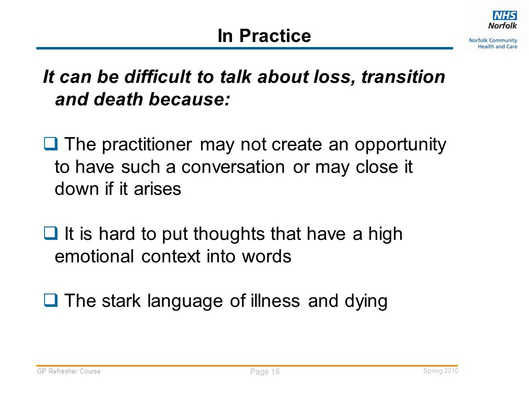 GP Refresher Course Page 18 Spring 2010 In Practice It can be difficult to talk about loss, transition and death because:  The practitioner may not create an opportunity to have such a conversation or may close it down if it arises  It is hard to put thoughts that have a high emotional context into words  The stark language of illness and dying