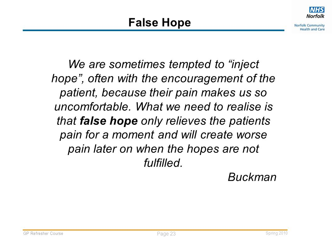 GP Refresher Course Page 23 Spring 2010 False Hope We are sometimes tempted to inject hope , often with the encouragement of the patient, because their pain makes us so uncomfortable.