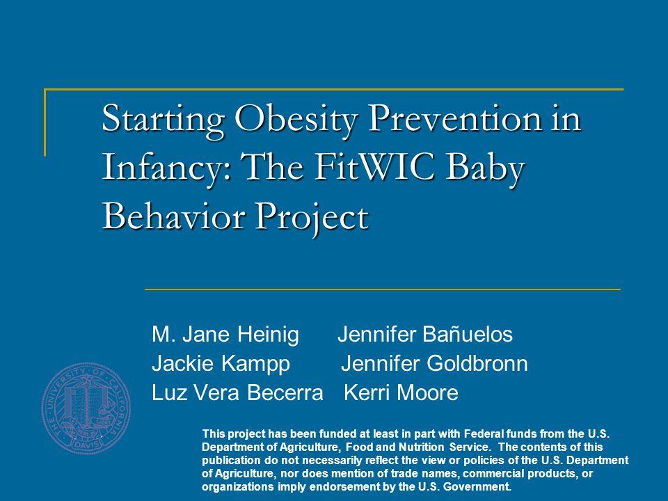 Starting Obesity Prevention in Infancy: The FitWIC Baby Behavior Project M. Jane Heinig Jennifer Bañuelos Jackie Kampp Jennifer Goldbronn Luz Vera Bec