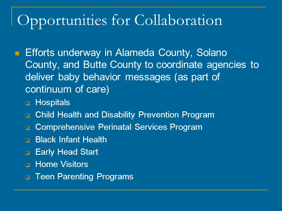 Opportunities for Collaboration Efforts underway in Alameda County, Solano County, and Butte County to coordinate agencies to deliver baby behavior messages (as part of continuum of care)  Hospitals  Child Health and Disability Prevention Program  Comprehensive Perinatal Services Program  Black Infant Health  Early Head Start  Home Visitors  Teen Parenting Programs