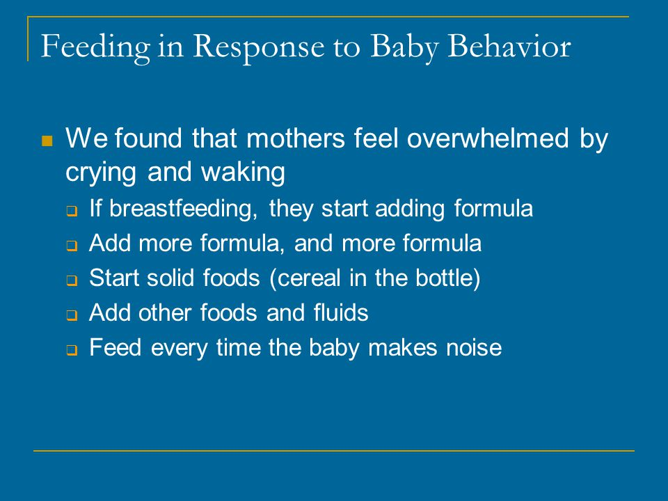 Feeding in Response to Baby Behavior We found that mothers feel overwhelmed by crying and waking  If breastfeeding, they start adding formula  Add more formula, and more formula  Start solid foods (cereal in the bottle)  Add other foods and fluids  Feed every time the baby makes noise