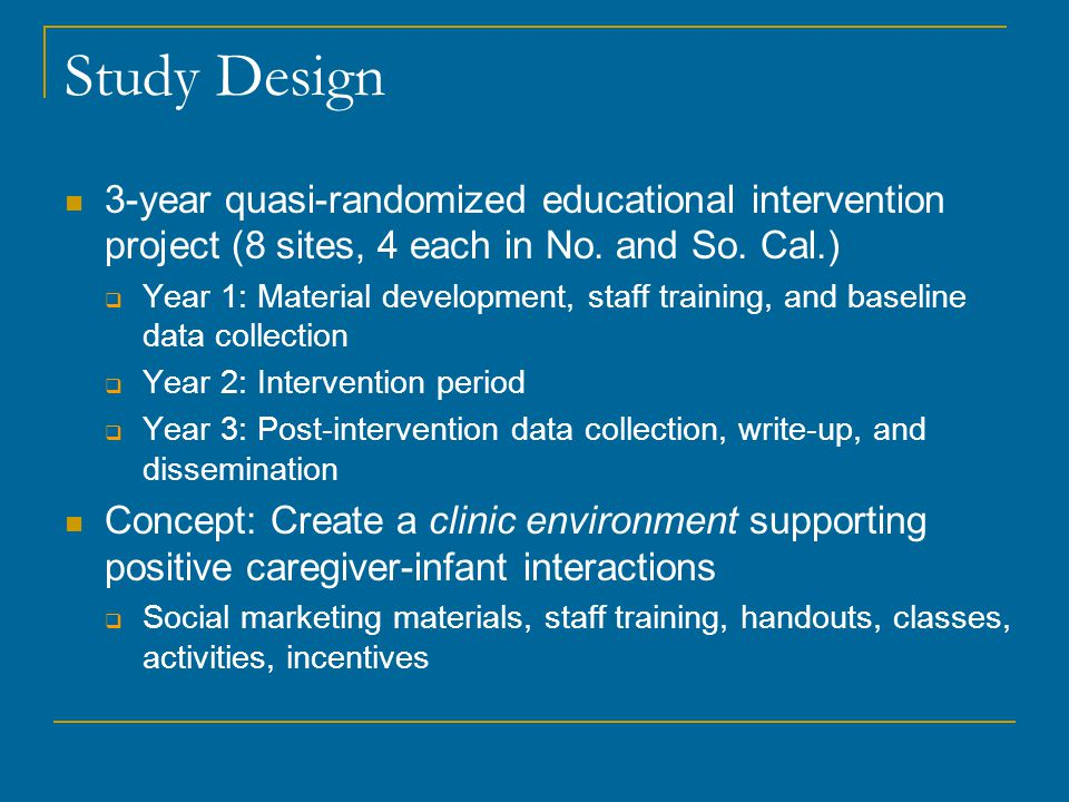 Study Design 3-year quasi-randomized educational intervention project (8 sites, 4 each in No. and So. Cal.)  Year 1: Material development, staff trai