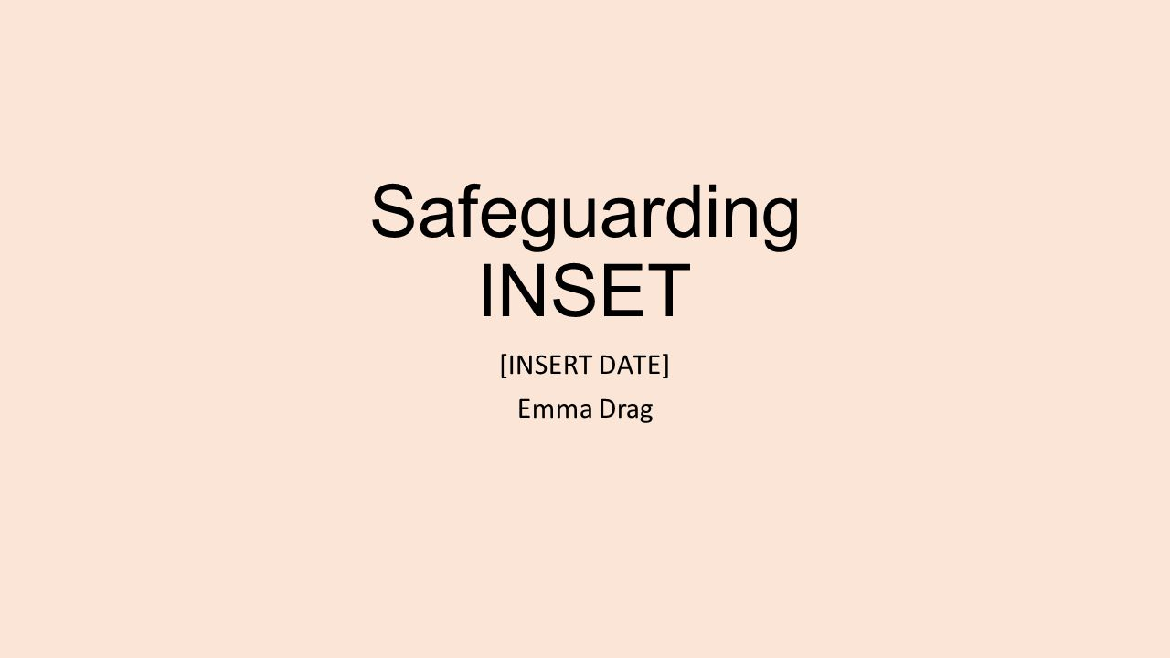 Safeguarding INSET [INSERT DATE] Emma Drag